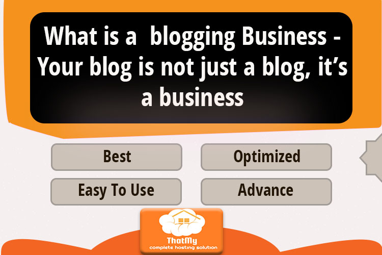 What is a  blogging Business - Your blog is not just a blog, it's a business